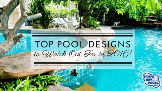 Top pool design trends to watch out for in 2016 tampa for Pool design trends 2016